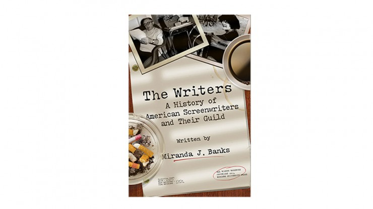 The Writers - A History of American Screenwriters and Their Guild by Miranda J. Banks